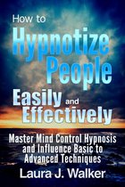 How to Hypnotize People Easily and Effectively: Master Mind Control Hypnosis and Influence Basic to Advanced Techniques