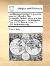 Humility Recommended. in a Sermon Preach'd Before the Right Honourable the Lord Mayor and the Court of Aldermen in the Cathedral Church of St. Paul April the 22d 1716. by Francis Astry, ...