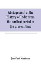 Abridgement of the History of India from the earliest period to the present time