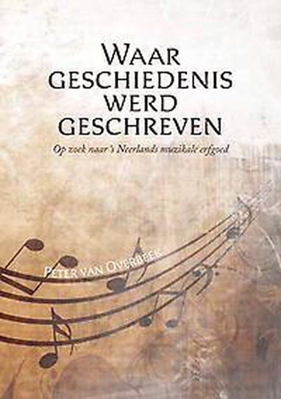 Waar geschiedenis werd geschreven - op zoek naar ?s neerlands muzikale erfgoed - Peter van Overbeek |