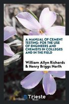 A Manual of Cement Testing, for the Use of Engineers and Chemists in Colleges and in the Field