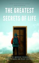 The Greatest Secrets of Life: How to Improve Yourself and Always Make the Right Decision