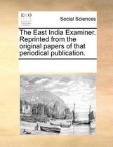 The East India Examiner. Reprinted from the Original Papers of That Periodical Publication.