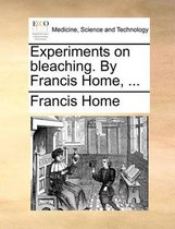 Experiments on Bleaching. by Francis Home, ...