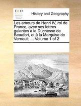 Les amours de Henri IV, roi de France, avec ses lettres galantes a la Duchesse de Beaufort, et a la Marquise de Verneuil; ... Volume 1 of 2