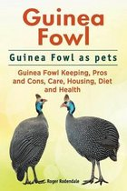 Omslag Guinea Fowl. Guinea Fowl as Pets. Guinea Fowl Keeping, Pros and Cons, Care, Housing, Diet and Health.
