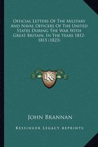 Official Letters of the Military and Naval Officers of the Uofficial Letters of the Military and Naval Officers of the United States During the War with Great Britain, in the Yearsnited States During the War with Great Britain, in the Years 1812-1815 (1823
