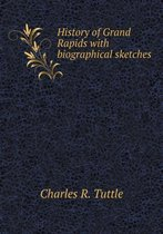 History of Grand Rapids with Biographical Sketches