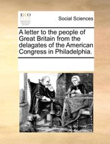 A Letter to the People of Great Britain from the Delagates of the American Congress in Philadelphia.
