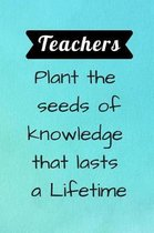 Teachers plant the seeds of knowledge that lasts a Lifetime