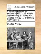 A Sermon Preached on Sunday, April 4, 1742, Before the University of Oxford. by Charles Wesley, ... the Twenty-Fourth Edition.