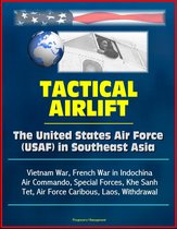 Tactical Airlift: The United States Air Force (USAF) in Southeast Asia - Vietnam War, French War in Indochina, Air Commando, Special Forces, Khe Sanh, Tet, Air Force Caribous, Laos, Withdrawal