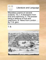Miscellany Poems on Several Subjects. Viz. I. a Disswasion from Love and Matrimony. II. the Answer Being a Defence of Love and Matrimony. III. News from London. ... by T. B. Gent.