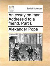 An Essay on Man. Address'd to a Friend. Part I