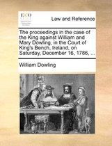 The Proceedings in the Case of the King Against William and Mary Dowling, in the Court of King's Bench, Ireland, on Saturday, December 16, 1786, ...