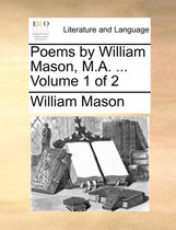 Poems by William Mason, M.A. ... Volume 1 of 2