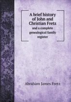 A Brief History of John and Christian Fretz and a Complete Genealogical Family Register