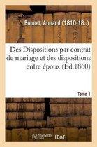 Des Dispositions par contrat de mariage et des dispositions entre epoux. Tome 1