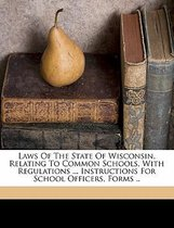 Laws of the State of Wisconsin, Relating to Common Schools, with Regulations ... Instructions for School Officers, Forms ..