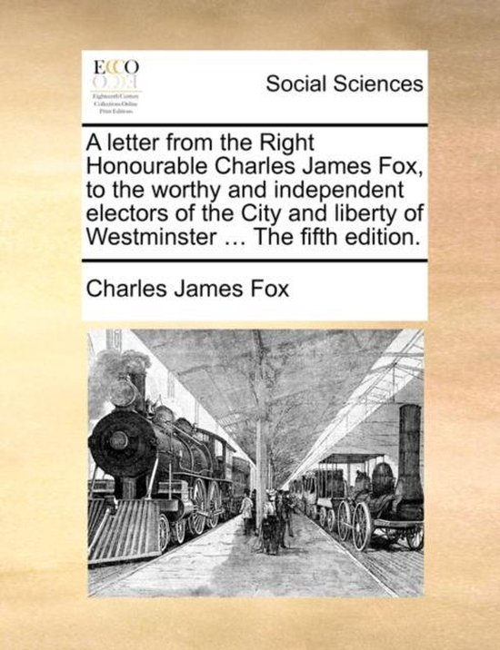 A Letter from the Right Honourable Charles James Fox, to the Worthy and Independent Electors of the City and Liberty of Westminster ... the Fifth Edition