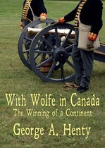 WITH WOLFE IN CANADA: The Winning of a Continent [Annotated]
