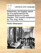 Artaxerxes. an English Opera. as It Is Performed at the Theatre-Royal in Covent-Garden. the Musick Composed by Tho. Aug. Arne, ...