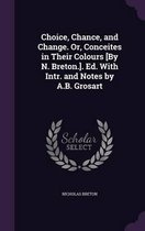 Choice, Chance, and Change. Or, Conceites in Their Colours [By N. Breton.]. Ed. with Intr. and Notes by A.B. Grosart