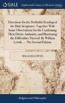 Directions for the Profitable Reading of the Holy Scriptures. Together with Some Observations for the Confirming Their Divine Authority, and Illustrating the Difficulties Thereof. by William Lowth, ... the Second Edition