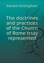 The Doctrines and Practices of the Church of Rome Truly Represented