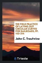 The Field Practice of Laying Out Circular Curves for Railroads; Pp. 143-214