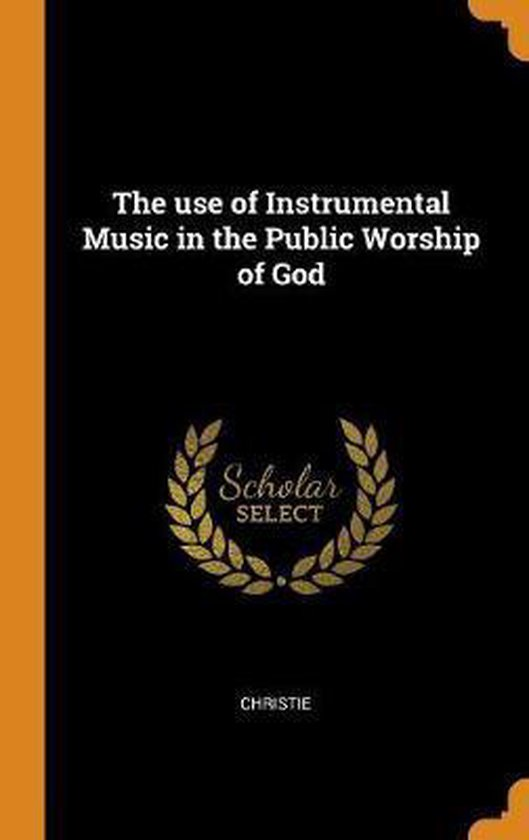 The Use of Instrumental Music in the Public Worship of God