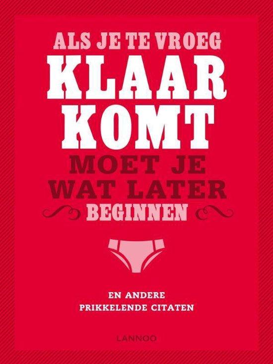 Als Je Te Vroeg Klaarkomt Moet Je Wat Later Beginnen En Andere Prikkelende Citaten - Gerd de Ley |