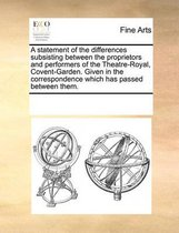 A Statement of the Differences Subsisting Between the Proprietors and Performers of the Theatre-Royal, Covent-Garden. Given in the Correspondence Which Has Passed Between Them.