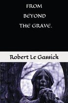 From Beyond the Grave. by Robert Le Gassick