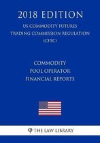 Commodity Pool Operator Financial Reports (Us Commodity Futures Trading Commission Regulation) (Cftc) (2018 Edition)
