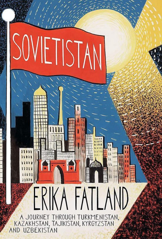 Sovietistan A Journey Through Turkmenistan, Kazakhstan, Tajikistan, Kyrgyzstan and Uzbekistan