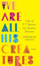 Omslag We Are All His Creatures: Tales of P. T. Barnum, the Greatest Showman