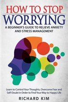 How To Stop Worrying: A Beginner's Guide to Relieve Anxiety and Stress Management. Learn to Control Your Thoughts, Overcome Fear and Self-Do