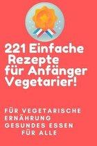 221 einfache Rezepte fur Anfanger Vegetarier!- Fur vegetarische Ernahrung- gesundes Essen fur alle