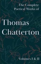 The Complete Poetical Works of Thomas Chatterton - Volumes I & II