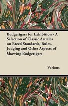 Budgerigars for Exhibition - A Selection of Classic Articles on Breed Standards, Rules, Judging and Other Aspects of Showing Budgerigars