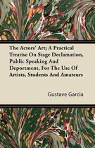 The Actors' Art; A Practical Treatise On Stage Declamation, Public Speaking And Deportment, For The Use Of Artists, Students And Amateurs