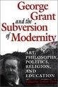 George Grant and the Subversion of Modernity
