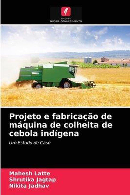 Projeto e fabricacao de maquina de colheita de cebola indigena