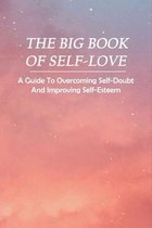 The Big Book Of Self-Love: A Guide To Overcoming Self-Doubt And Improving Self-Esteem: How To Love Yourself Book