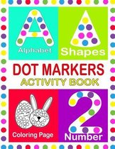 Dot Markers Activity Book: Dot Markers Activity Book For Kids, Alphabet, Shapes, Number and Cute Coloring Pages ages 3+, Dot Coloring Book for ki