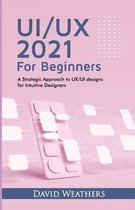 UX/UI Design 2021 For Beginners: A Simple Approach to UX/UI Design for Intuitive Designers