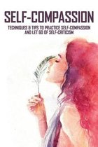 Self-Compassion: Techniques & Tips To Practice Self-Compassion And Let Go Of Self-Criticism: Self Help Book
