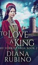 To Love A King (The Yorkist Saga Book 2)