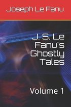 J. S. Le Fanu's Ghostly Tales: Volume 1